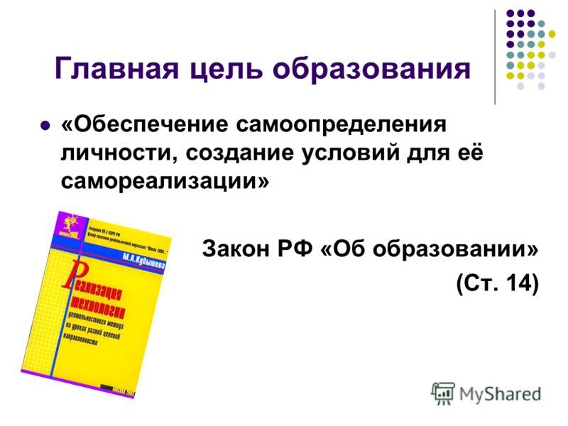 Главная цель образования «Обеспечение самоопределения личности, создание условий для её самореализации» Закон РФ «Об образовании» (Ст. 14)
