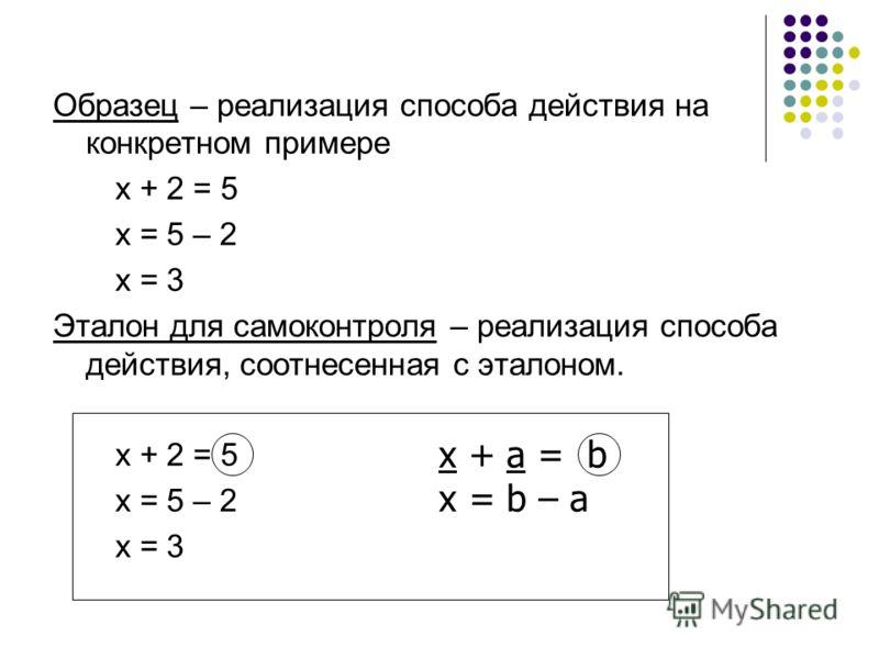 Образец – реализация способа действия на конкретном примере х + 2 = 5 х = 5 – 2 х = 3 Эталон для самоконтроля – реализация способа действия, соотнесенная с эталоном. х + 2 = 5 х = 5 – 2 х = 3 х + а = b х = b – a