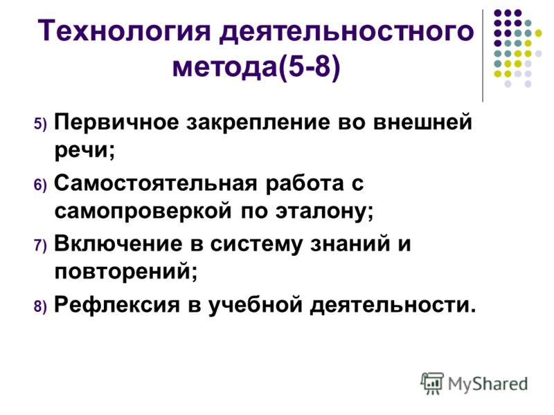 Технология деятельностного метода(5-8) 5) Первичное закрепление во внешней речи; 6) Самостоятельная работа с самопроверкой по эталону; 7) Включение в систему знаний и повторений; 8) Рефлексия в учебной деятельности.