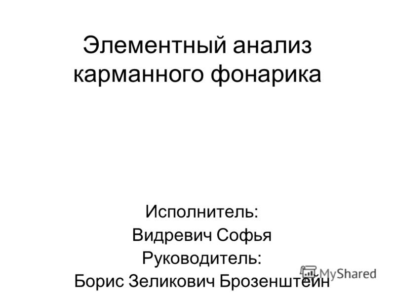 Элементный анализ карманного фонарика Исполнитель: Видревич Софья Руководитель: Борис Зеликович Брозенштейн