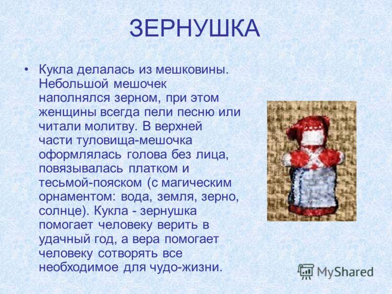 Кукла делалась из мешковины. Небольшой мешочек наполнялся зерном, при этом женщины всегда пели песню или читали молитву. В верхней части туловища-мешочка оформлялась голова без лица, повязывалась платком и тесьмой-пояском (с магическим орнаментом: во