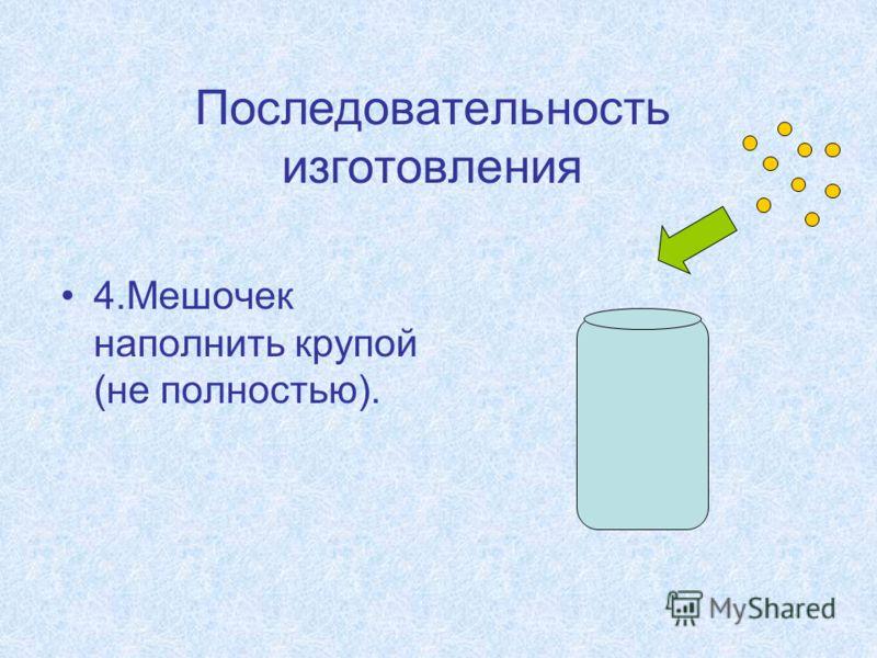 Последовательность изготовления 4.Мешочек наполнить крупой (не полностью).