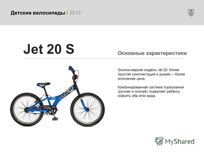Детские велосипеды / 2012 Эконом-версия модели Jet 20: более простая комплектация и дизайн – более экономная цена. Комбинированная система торможения (ручная и ножная) позволяет ребенку освоить оба этих вида. Jet 20 S Основные характеристики