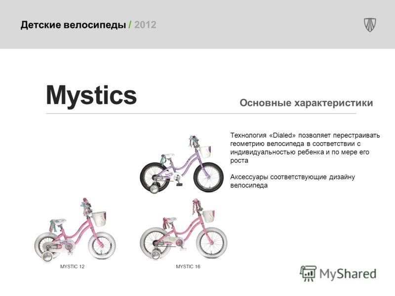 Детские велосипеды / 2012 Технология «Dialed» позволяет перестраивать геометрию велосипеда в соответствии с индивидуальностью ребенка и по мере его роста Аксессуары соответствующие дизайну велосипеда Mystics MYSTIC 16MYSTIC 12 Основные характеристики