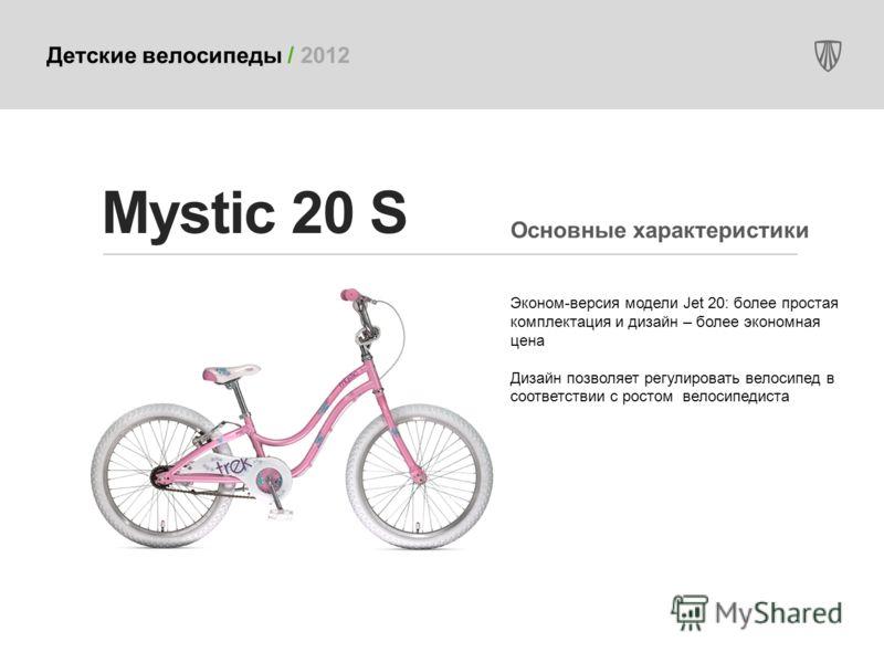 Детские велосипеды / 2012 Эконом-версия модели Jet 20: более простая комплектация и дизайн – более экономная цена Дизайн позволяет регулировать велосипед в соответствии с ростом велосипедиста Mystic 20 S Основные характеристики