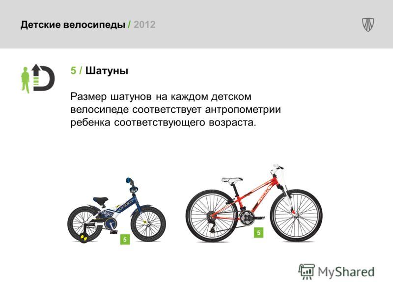 Детские велосипеды / 2012 5 / Шатуны Размер шатунов на каждом детском велосипеде соответствует антропометрии ребенка соответствующего возраста. 5 5