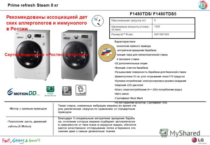 F1480TDS/ F1480TDS5 Максимальная загрузка (кг) 8 Максимальна яскорость отжима ( об./мин) 1400 Размер Ш*Г*В (мм)600*590*850 Характеристики Технология прямого привода 6 алгоритмов вращения барабана Функция пара для гиппаллергенной стирки. 14 программ с