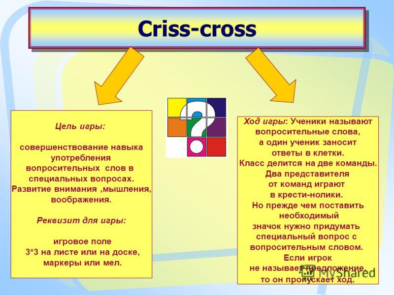 Criss-cross Ход игры: Ученики называют вопросительные слова, а один ученик заносит ответы в клетки. Класс делится на две команды. Два представителя от команд играют в крести-нолики. Но прежде чем поставить необходимый значок нужно придумать специальн