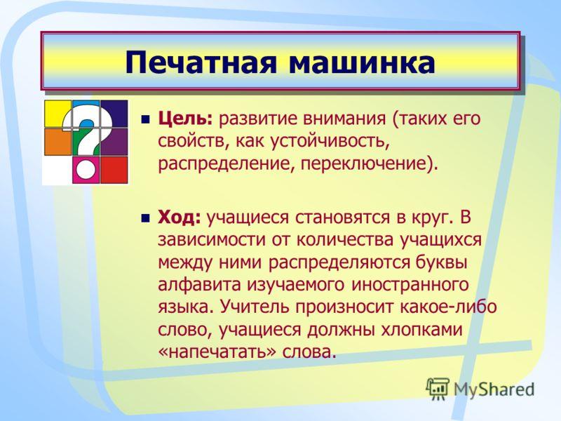 Печатная машинка Цель: развитие внимания (таких его свойств, как устойчивость, распределение, переключение). Ход: учащиеся становятся в круг. В зависимости от количества учащихся между ними распределяются буквы алфавита изучаемого иностранного языка.