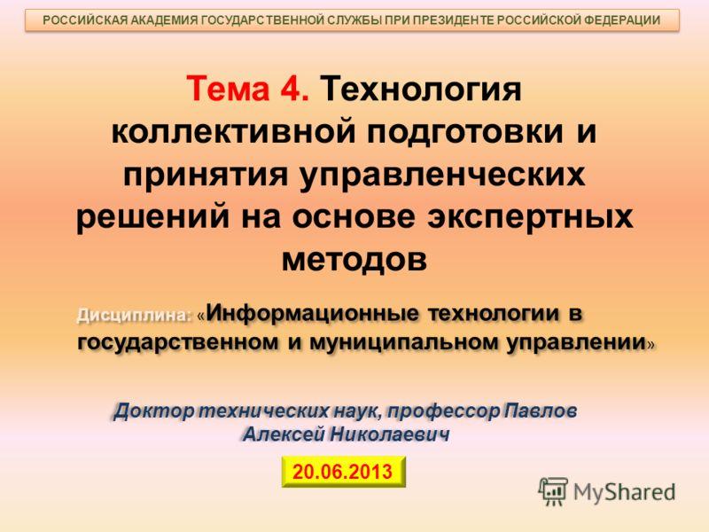 Тема 4. Технология коллективной подготовки и принятия управленческих решений на основе экспертных методов 20.06.2013 РОССИЙСКАЯ АКАДЕМИЯ ГОСУДАРСТВЕННОЙ СЛУЖБЫ ПРИ ПРЕЗИДЕНТЕ РОССИЙСКОЙ ФЕДЕРАЦИИ Дисциплина: « Информационные технологии в государствен