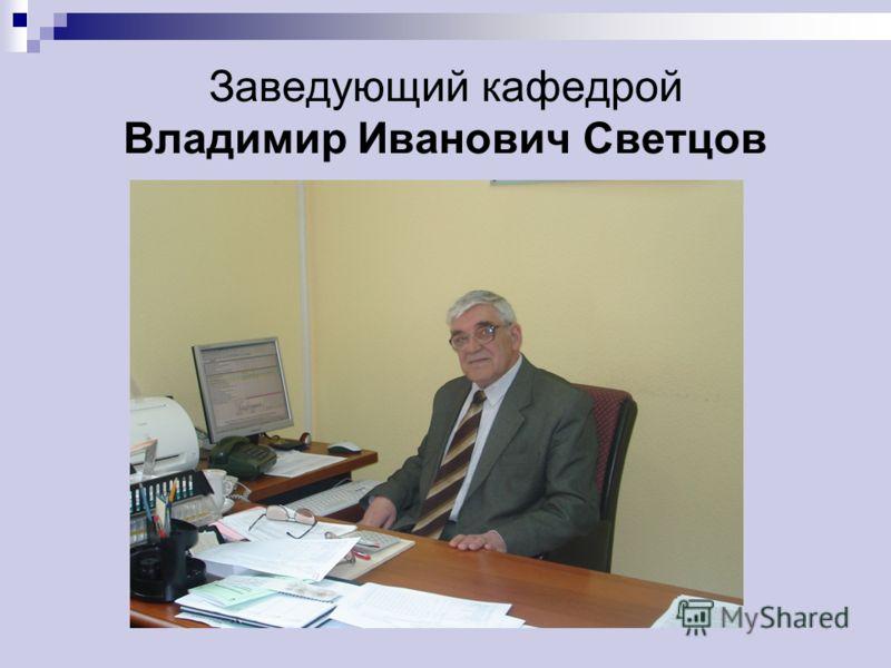 Заведующий кафедрой Владимир Иванович Светцов
