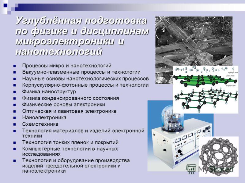 Углублённая подготовка по физике и дисциплинам микроэлектроники и нанотехнологий Процессы микро и нанотехнологий Вакуумно-плазменные процессы и технологии Научные основы нанотехнологических процессов Корпускулярно-фотонные процессы и технологии Физик