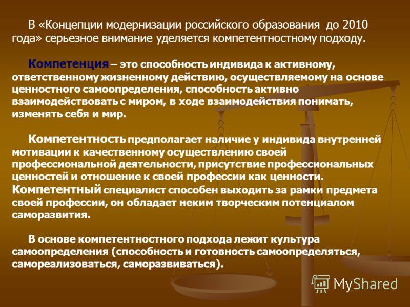 В «Концепции модернизации российского образования до 2010 года» серьезное внимание уделяется компетентностному подходу. Компетенция – это способность индивида к активному, ответственному жизненному действию, осуществляемому на основе ценностного само