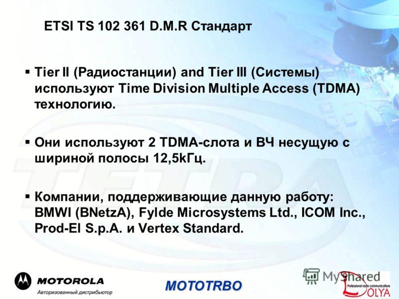ETSI TS 102 361 D.M.R Стандарт Tier II (Радиостанции) and Tier III (Системы) используют Time Division Multiple Access (TDMA) технологию. Они используют 2 TDMA-слота и ВЧ несущую с шириной полосы 12,5kГц. Компании, поддерживающие данную работу: BMWI (