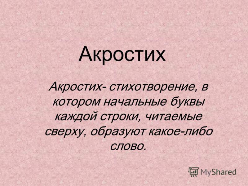 Акростих Акростих- стихотворение, в котором начальные буквы каждой строки, читаемые сверху, образуют какое-либо слово.