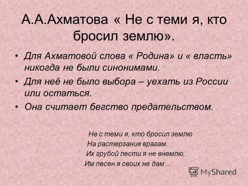 А.А.Ахматова « Не с теми я, кто бросил землю». Для Ахматовой слова « Родина» и « власть» никогда не были синонимами. Для неё не было выбора – уехать из России или остаться. Она считает бегство предательством. Не с теми я, кто бросил землю На растерза