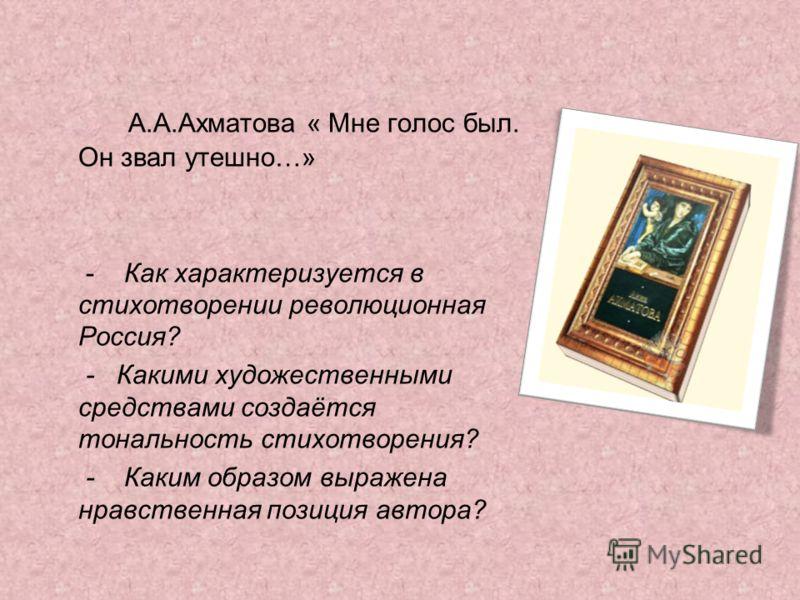 А.А.Ахматова « Мне голос был. Он звал утешно…» - Как характеризуется в стихотворении революционная Россия? - Какими художественными средствами создаётся тональность стихотворения? - Каким образом выражена нравственная позиция автора?