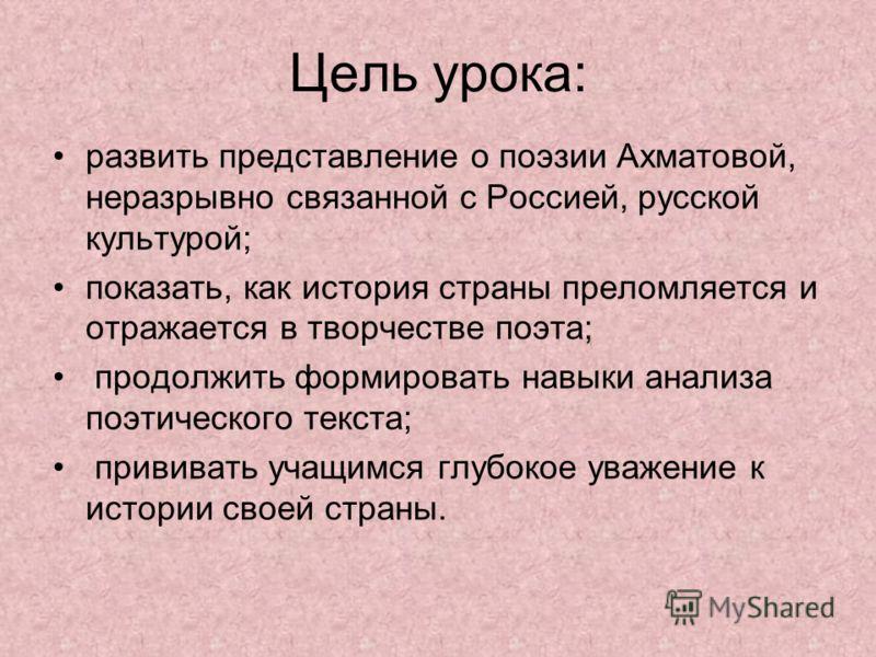Цель урока: развить представление о поэзии Ахматовой, неразрывно связанной с Россией, русской культурой; показать, как история страны преломляется и отражается в творчестве поэта; продолжить формировать навыки анализа поэтического текста; прививать у