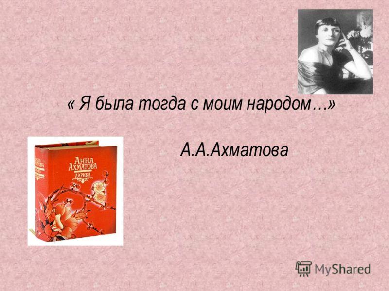 « Я была тогда с моим народом…» А.А.Ахматова