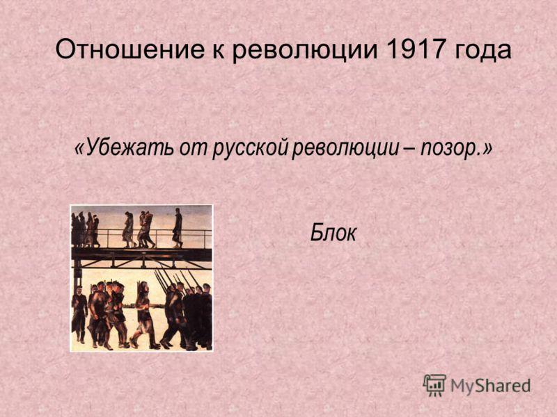 Отношение к революции 1917 года «Убежать от русской революции – позор.» Блок