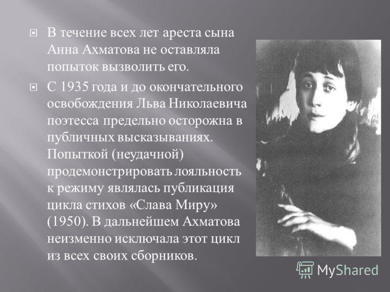 В течение всех лет ареста сына Анна Ахматова не оставляла попыток вызволить его. С 1935 года и до окончательного освобождения Льва Николаевича поэтесса предельно осторожна в публичных высказываниях. Попыткой ( неудачной ) продемонстрировать лояльност