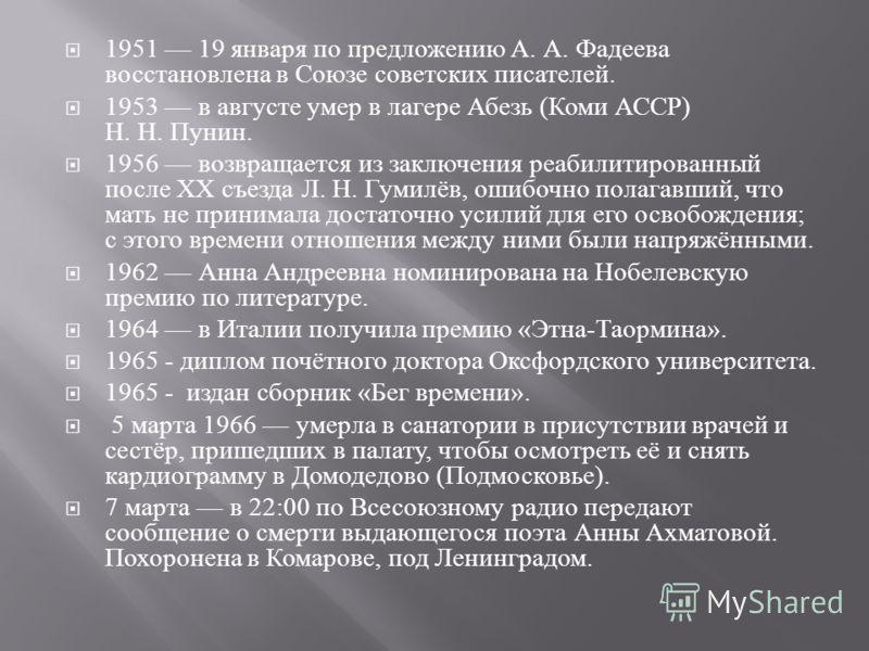 1951 19 января по предложению А. А. Фадеева восстановлена в Союзе советских писателей. 1953 в августе умер в лагере Абезь ( Коми АССР ) Н. Н. Пунин. 1956 возвращается из заключения реабилитированный после XX съезда Л. Н. Гумилёв, ошибочно полагавший,