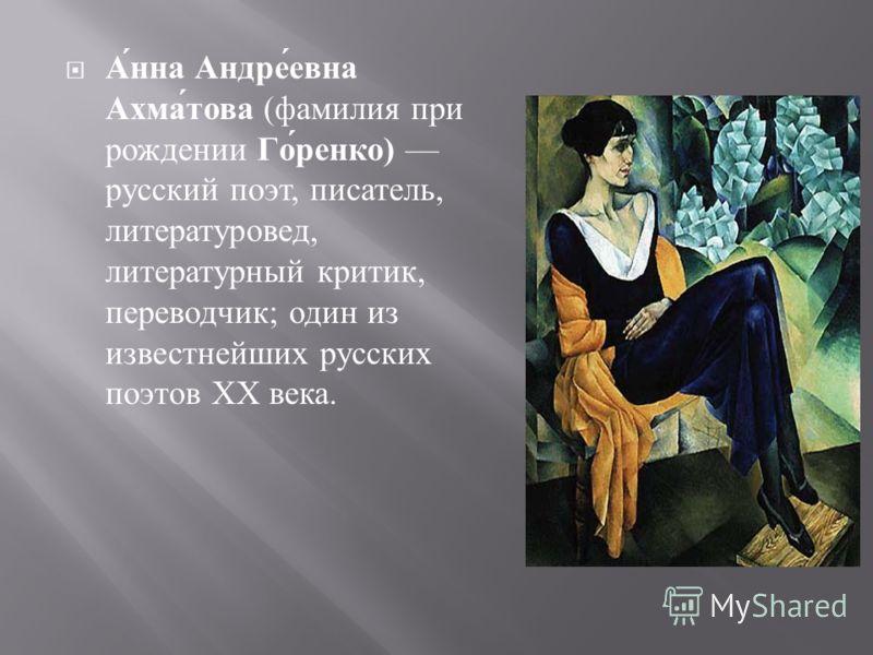 Анна Андреевна Ахматова ( фамилия при рождении Горенко ) русский поэт, писатель, литературовед, литературный критик, переводчик ; один из известнейших русских поэтов XX века.