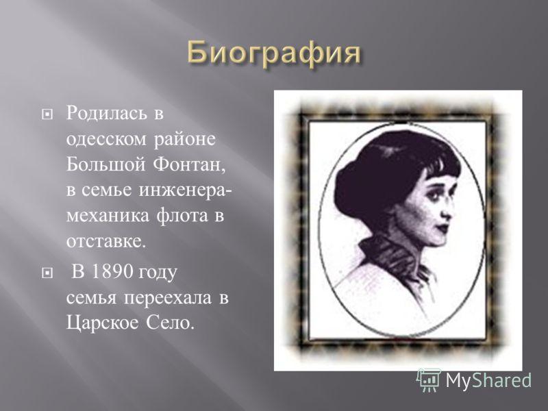 Родилась в одесском районе Большой Фонтан, в семье инженера - механика флота в отставке. В 1890 году семья переехала в Царское Село.