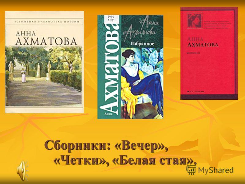 Сборники: «Вечер», «Четки», «Белая стая».