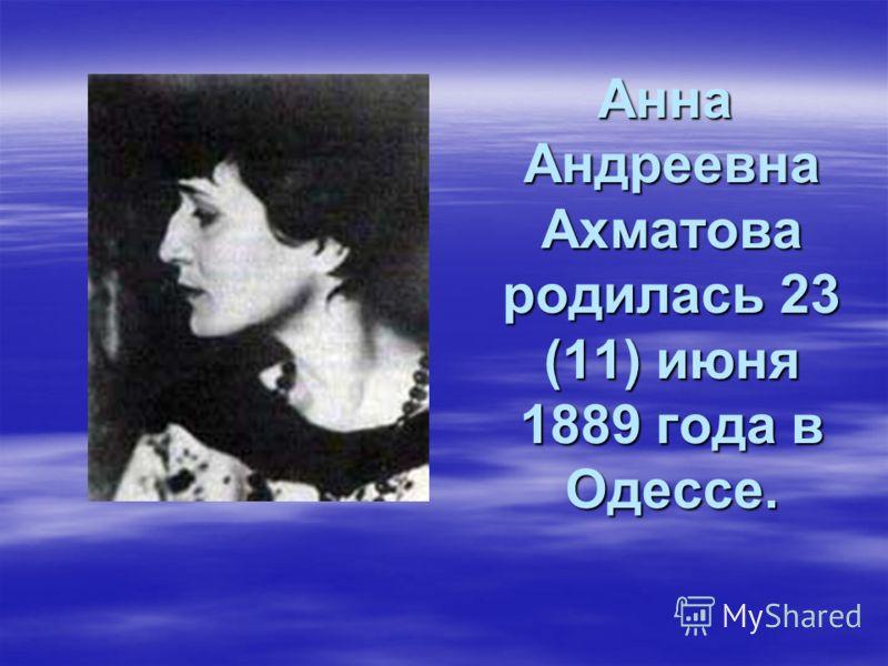 Анна Андреевна Ахматова родилась 23 (11) июня 1889 года в Одессе. Анна Андреевна Ахматова родилась 23 (11) июня 1889 года в Одессе.