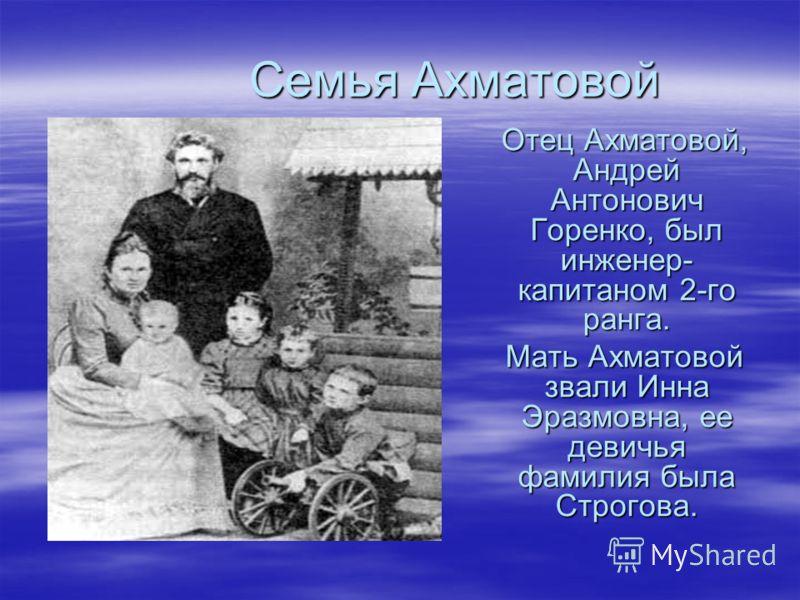 Семья Ахматовой Семья Ахматовой Отец Ахматовой, Андрей Антонович Горенко, был инженер- капитаном 2-го ранга. Отец Ахматовой, Андрей Антонович Горенко, был инженер- капитаном 2-го ранга. Мать Ахматовой звали Инна Эразмовна, ее девичья фамилия была Стр