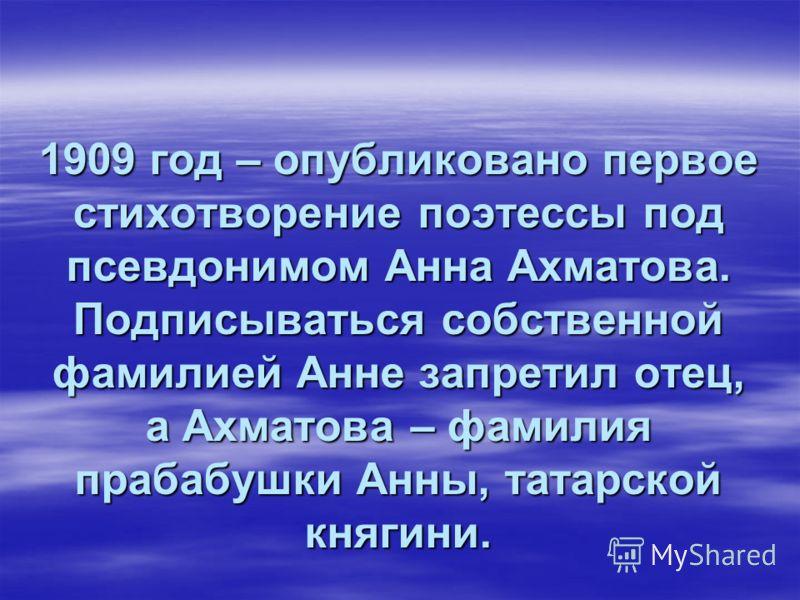 1909 год – опубликовано первое стихотворение поэтессы под псевдонимом Анна Ахматова. Подписываться собственной фамилией Анне запретил отец, а Ахматова – фамилия прабабушки Анны, татарской княгини.