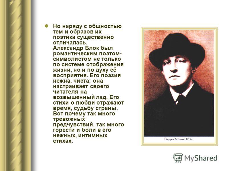 Но наряду с общностью тем и образов их поэтика существенно отличалась. Александр Блок был романтическим поэтом- символистом не только по системе отображения жизни, но и по духу её восприятия. Его поэзия нежна, чиста; она настраивает своего читателя н