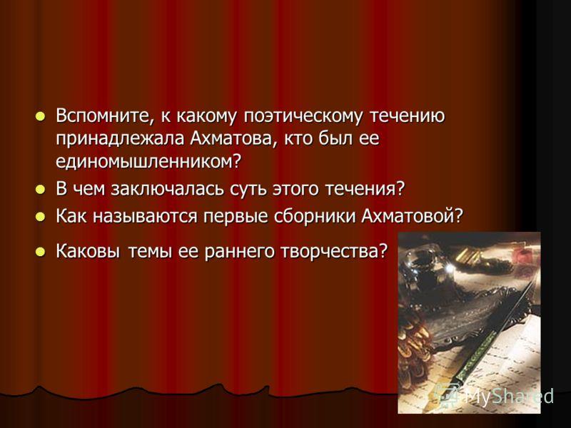 Вспомните, к какому поэтическому течению принадлежала Ахматова, кто был ее единомышленником? Вспомните, к какому поэтическому течению принадлежала Ахматова, кто был ее единомышленником? В чем заключалась суть этого течения? В чем заключалась суть это