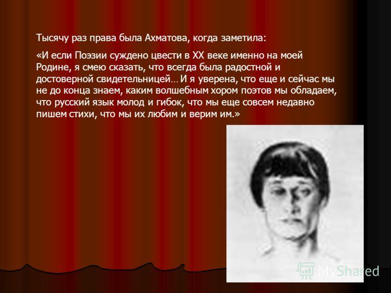 Тысячу раз права была Ахматова, когда заметила: «И если Поэзии суждено цвести в ХХ веке именно на моей Родине, я смею сказать, что всегда была радостной и достоверной свидетельницей… И я уверена, что еще и сейчас мы не до конца знаем, каким волшебным