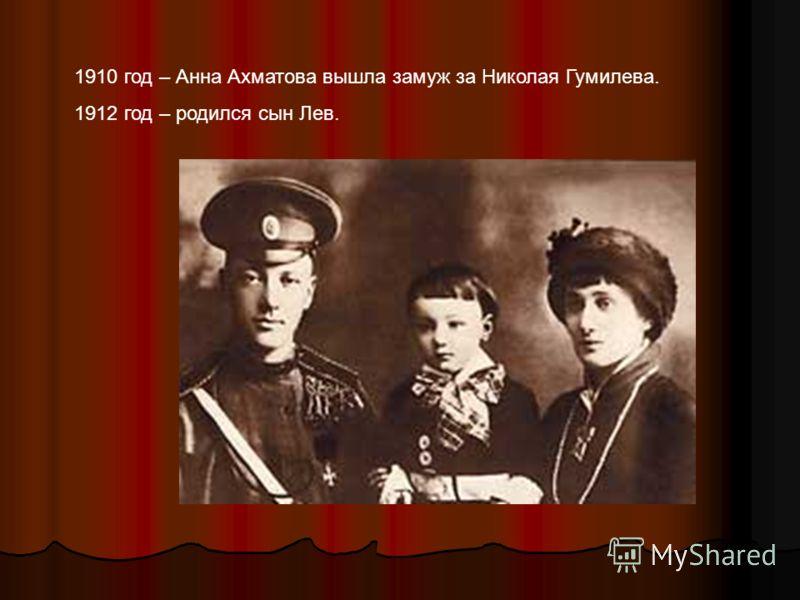 1910 год – Анна Ахматова вышла замуж за Николая Гумилева. 1912 год – родился сын Лев.