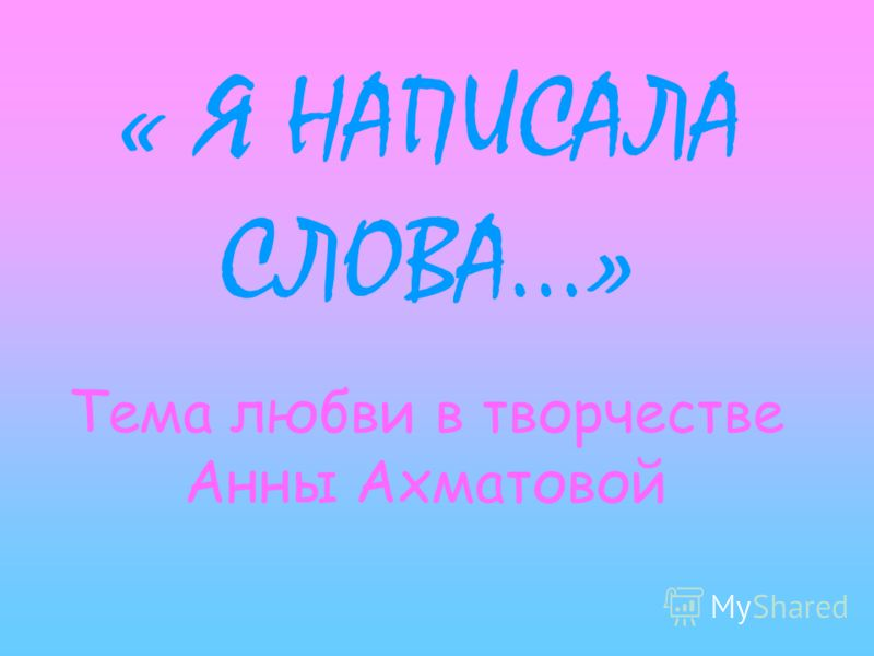 « Я НАПИСАЛА СЛОВА…» Тема любви в творчестве Анны Ахматовой