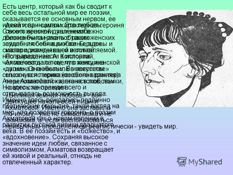 Ахматова - самая характерная героиня своего времени, явленная в бесконечном разнообразии женских судеб: любовницы и жены, вдовы и матери, изменявшей и оставляемой. По выражению А. Коллонтай, Ахматова дала «целую книгу женской души». Она «вылила в иск