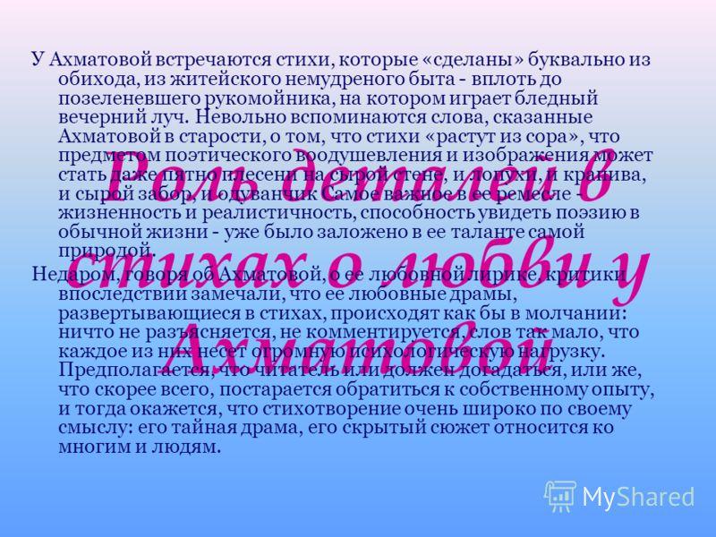 Роль деталей в стихах о любви у Ахматовой У Ахматовой встречаются стихи, которые «сделаны» буквально из обихода, из житейского немудреного быта - вплоть до позеленевшего рукомойника, на котором играет бледный вечерний луч. Невольно вспоминаются слова