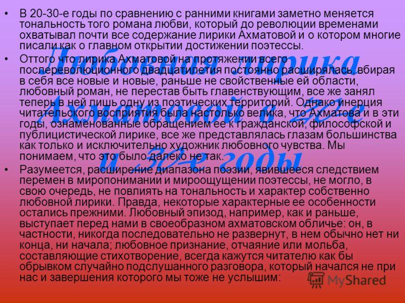 Любовная лирика Ахматовой в 20- е и 30- е годы В 20-30-е годы по сравнению с ранними книгами заметно меняется тональность того романа любви, который до революции временами охватывал почти все содержание лирики Ахматовой и о котором многие писали как