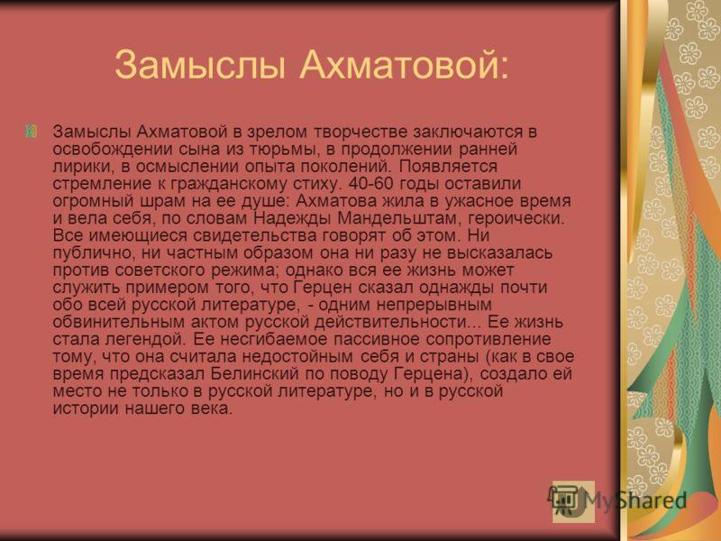 Замыслы Ахматовой: Замыслы Ахматовой в зрелом творчестве заключаются в освобождении сына из тюрьмы, в продолжении ранней лирики, в осмыслении опыта поколений. Появляется стремление к гражданскому стиху. 40-60 годы оставили огромный шрам на ее душе: А