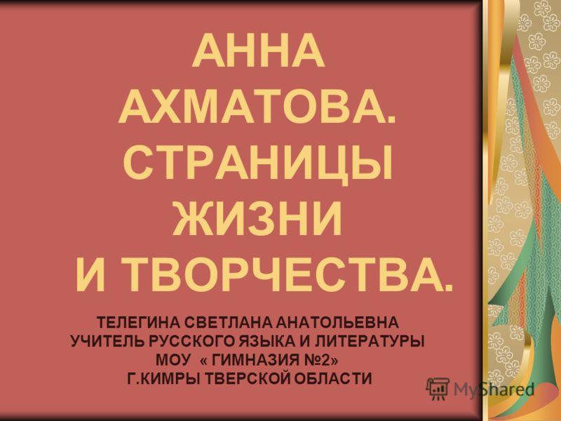 АННА АХМАТОВА. СТРАНИЦЫ ЖИЗНИ И ТВОРЧЕСТВА. ТЕЛЕГИНА СВЕТЛАНА АНАТОЛЬЕВНА УЧИТЕЛЬ РУССКОГО ЯЗЫКА И ЛИТЕРАТУРЫ МОУ « ГИМНАЗИЯ 2» Г.КИМРЫ ТВЕРСКОЙ ОБЛАСТИ