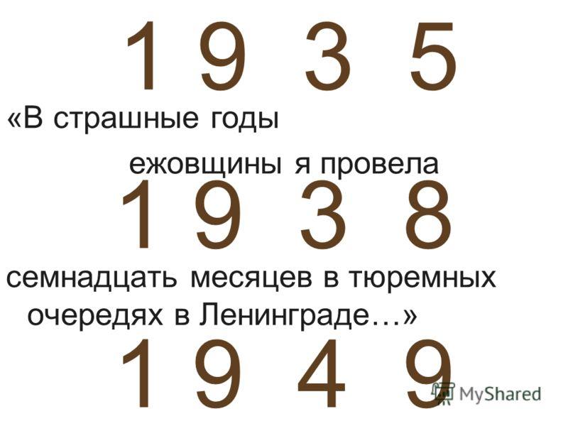 1 9 3 5 1 9 3 8 1 9 4 9 «В страшные годы ежовщины я провела семнадцать месяцев в тюремных очередях в Ленинграде…»