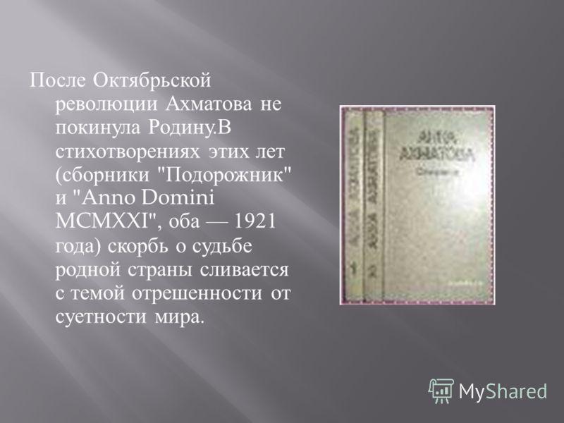 После Октябрьской революции Ахматова не покинула Родину. В стихотворениях этих лет ( сборники  Подорожник  и Anno Domini MCMXXI, оба 1921 года ) скорбь о судьбе родной страны сливается с темой отрешенности от суетности мира.