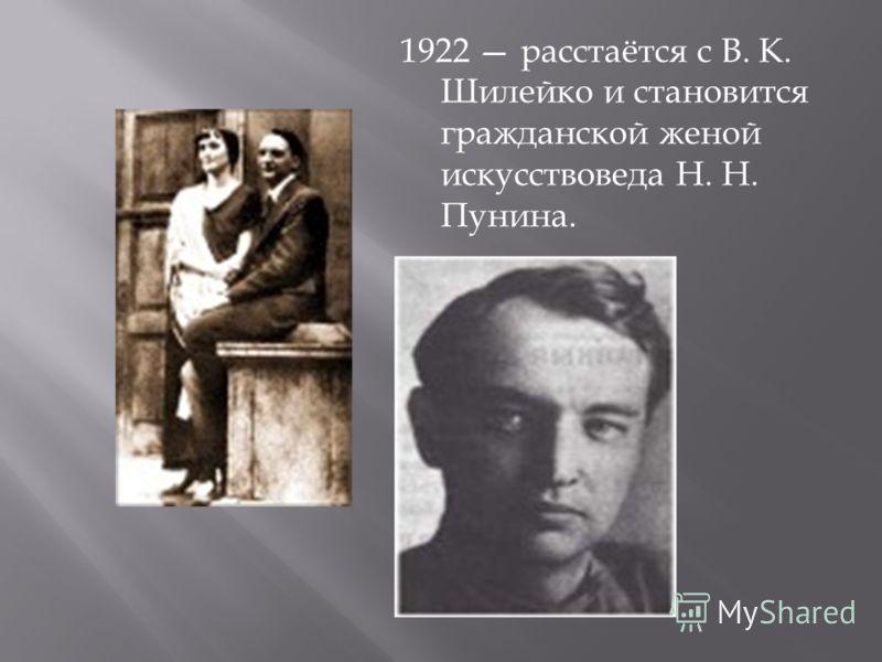 1922 расстаётся с В. К. Шилейко и становится гражданской женой искусствоведа Н. Н. Пунина.