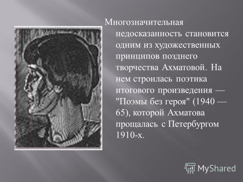 Многозначительная недосказанность становится одним из художественных принципов позднего творчества Ахматовой. На нем строилась поэтика итогового произведения  Поэмы без героя  (1940 65), которой Ахматова прощалась с Петербургом 1910- х.
