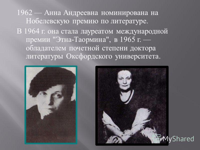 1962 Анна Андреевна номинирована на Нобелевскую премию по литературе. В 1964 г. она стала лауреатом международной премии  Этна - Таормина , в 1965 г. обладателем почетной степени доктора литературы Оксфордского университета.