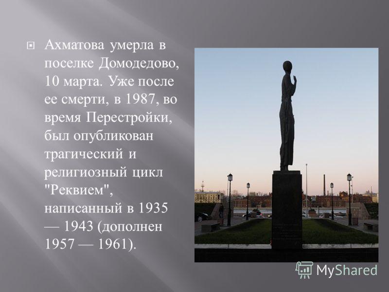 Ахматова умерла в поселке Домодедово, 10 марта. Уже после ее смерти, в 1987, во время Перестройки, был опубликован трагический и религиозный цикл  Реквием , написанный в 1935 1943 ( дополнен 1957 1961).
