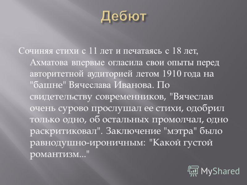 Сочиняя стихи с 11 лет и печатаясь с 18 лет, Ахматова впервые огласила свои опыты перед авторитетной аудиторией летом 1910 года на