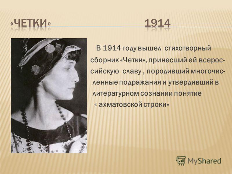 В 1914 году вышел стихотворный сборник «Четки», принесший ей всерос- сийскую славу, породивший многочис- ленные подражания и утвердивший в литературном сознании понятие « ахматовской строки» ахма «ахма\»